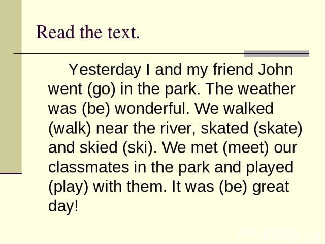 Read the text. Yesterday I and my friend John went (go) in the park. The weather was (be) wonderful. We walked (walk) near the river, skated (skate) and skied (ski). We met (meet) our classmates in the park and played (play) with them. It was (be) g…