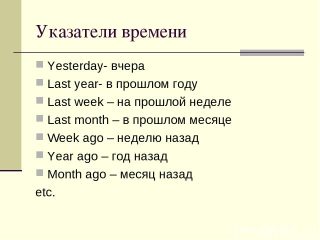 Указатели времени Yesterday- вчера Last year- в прошлом году Last week – на прошлой неделе Last month – в прошлом месяце Week ago – неделю назад Year ago – год назад Month ago – месяц назад etc.