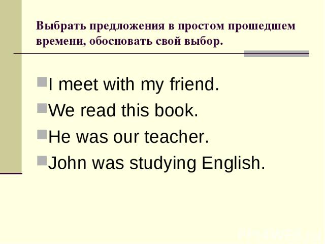 Выбрать предложения в простом прошедшем времени, обосновать свой выбор. I meet with my friend. We read this book. He was our teacher. John was studying English.