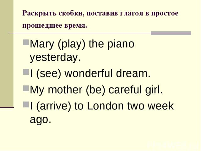 Раскрыть скобки, поставив глагол в простое прошедшее время. Mary (play) the piano yesterday. I (see) wonderful dream. My mother (be) careful girl. I (arrive) to London two week ago.