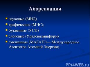 Аббревиация звуковые (МИД) графические (МЧС); буквенные (УСИ) слоговые (Уралсвяз
