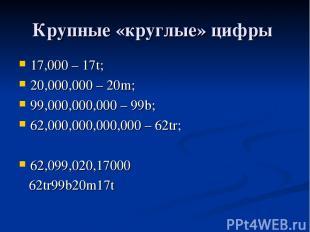 Крупные «круглые» цифры 17,000 – 17t; 20,000,000 – 20m; 99,000,000,000 – 99b; 62