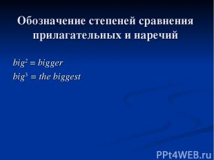 Обозначение степеней сравнения прилагательных и наречий big2 = bigger big3 = the