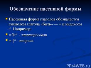 Обозначение пассивной формы Пассивная форма глаголов обозначается символом глаго