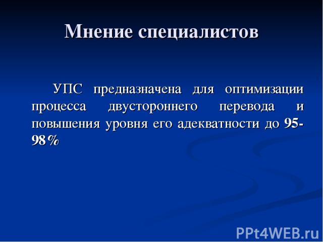 Мнение специалистов УПС предназначена для оптимизации процесса двустороннего перевода и повышения уровня его адекватности до 95-98%