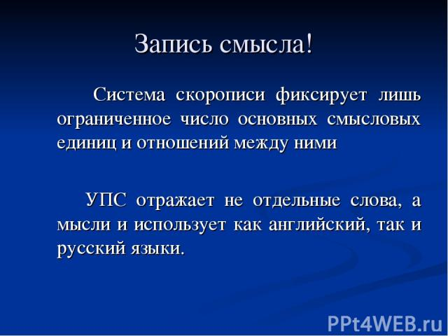 Запись смысла! Система скорописи фиксирует лишь ограниченное число основных смысловых единиц и отношений между ними УПС отражает не отдельные слова, а мысли и использует как английский, так и русский языки.