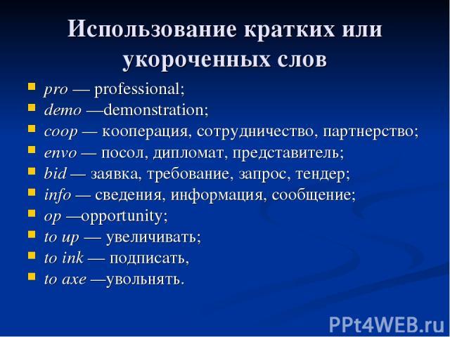 Использование кратких или укороченных слов pro — professional; demo —demonstration; coop — кооперация, сотрудничество, партнерство; envo — посол, дипломат, представитель; bid — заявка, требование, запрос, тендер; info — сведения, информация, сообщен…