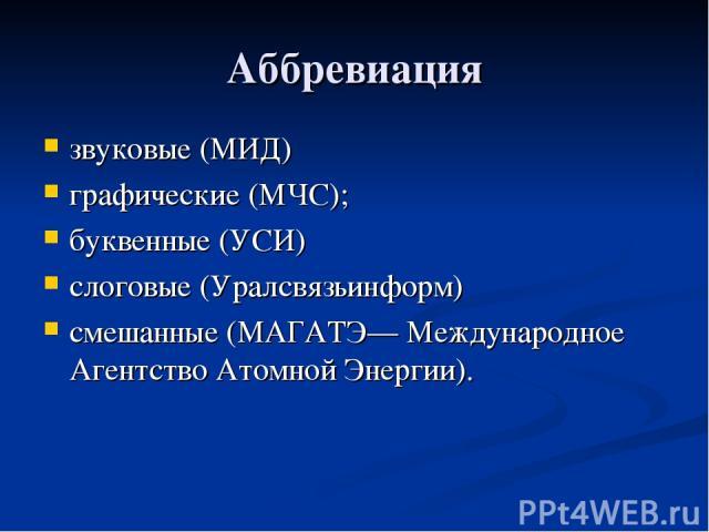Аббревиация звуковые (МИД) графические (МЧС); буквенные (УСИ) слоговые (Уралсвязьинформ) смешанные (МАГАТЭ— Международное Агентство Атомной Энергии).