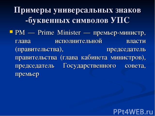 Примеры универсальных знаков -буквенных символов УПС РМ — Prime Minister — премьер-министр, глава исполнительной власти (правительства), председатель правительства (глава кабинета министров), председатель Государственного совета, премьер