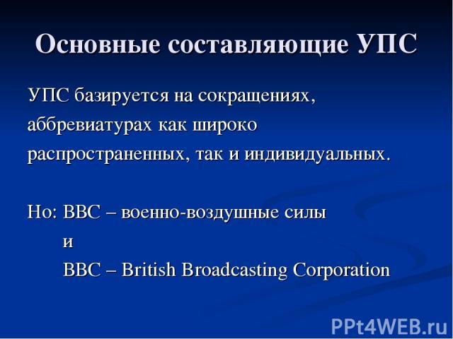 Основные составляющие УПС УПС базируется на сокращениях, аббревиатурах как широко распространенных, так и индивидуальных. Но: ВВС – военно-воздушные силы и ВВС – British Broadcasting Corporation