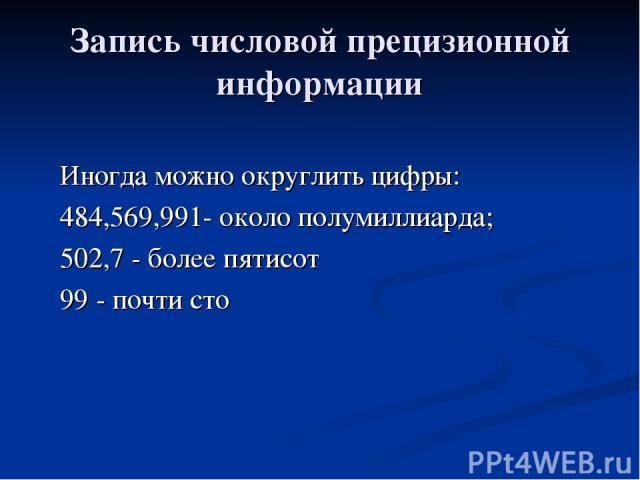 Запись числовой прецизионной информации Иногда можно округлить цифры: 484,569,991- около полумиллиарда; 502,7 - более пятисот 99 - почти сто