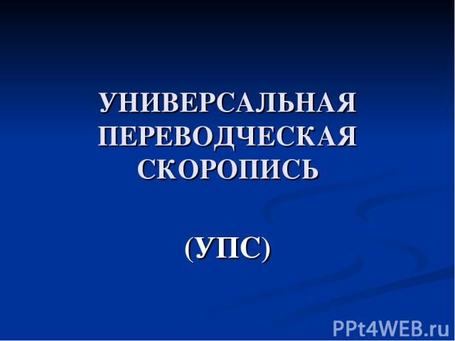 УНИВЕРСАЛЬНАЯ ПЕРЕВОДЧЕСКАЯ СКОРОПИСЬ (УПС)