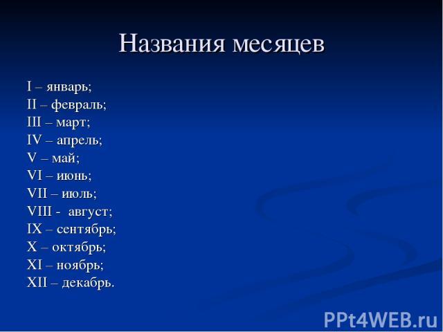 Названия месяцев I – январь; II – февраль; III – март; IV – апрель; V – май; VI – июнь; VII – июль; VIII - август; IX – сентябрь; X – октябрь; XI – ноябрь; XII – декабрь.