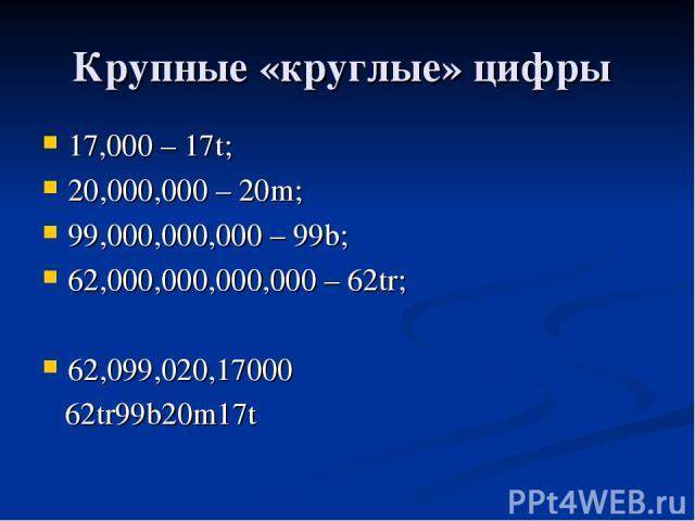 Крупные «круглые» цифры 17,000 – 17t; 20,000,000 – 20m; 99,000,000,000 – 99b; 62,000,000,000,000 – 62tr; 62,099,020,17000 62tr99b20m17t