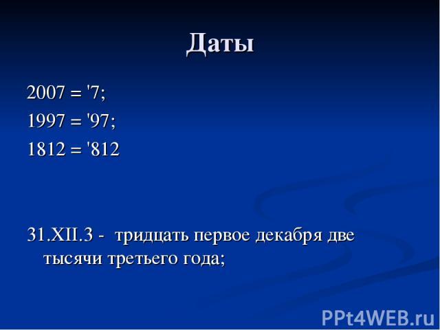 Даты 2007 = '7; 1997 = '97; 1812 = '812 31.XII.3 - тридцать первое декабря две тысячи третьего года;