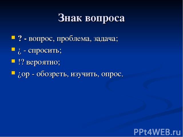 Знак вопроса ? - вопрос, проблема, задача; ¿ - спросить; !? вероятно; ¿op - обозреть, изучить, опрос.