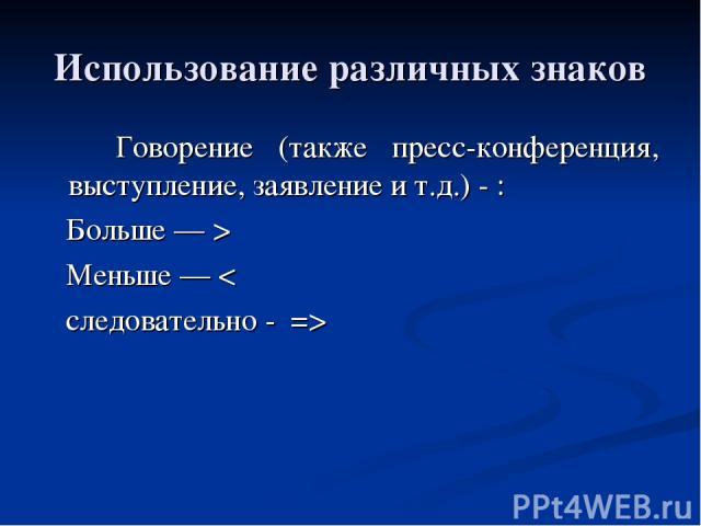 Использование различных знаков Говорение (также пресс-конференция, выступление, заявление и т.д.) - : Больше — > Меньше — < следовательно - =>