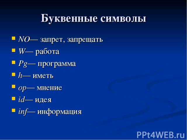 Буквенные символы NO— запрет, запрещать W— работа Pg— программа h— иметь op— мнение id— идея inf— информация