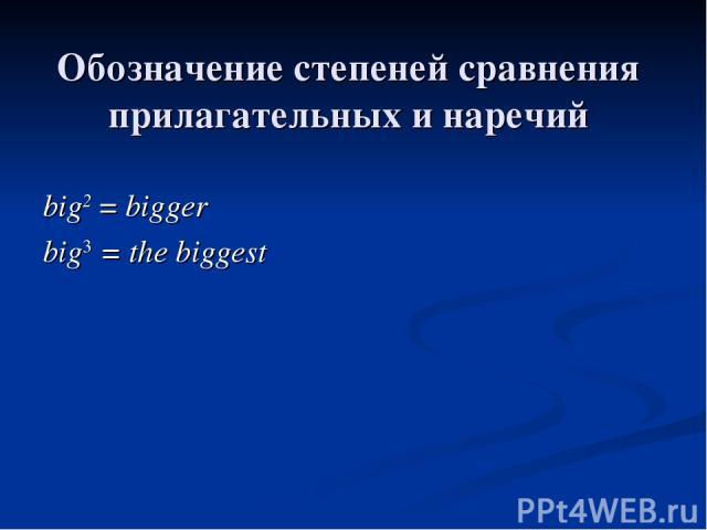 Обозначение степеней сравнения прилагательных и наречий big2 = bigger big3 = the biggest