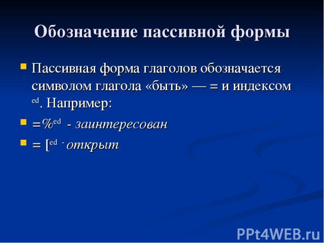 Обозначение пассивной формы Пассивная форма глаголов обозначается символом глагола «быть» — = и индексом еd. Например: =%еd - заинтересован = [ed - открыт