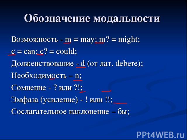 Обозначение модальности Возможность - m = may; m? = might; с = can; с? = could; Долженствование - d (от лат. debere); Необходимость – n; Сомнение - ? или ?!; Эмфаза (усиление) - ! или !!; Сослагательное наклонение – бы;