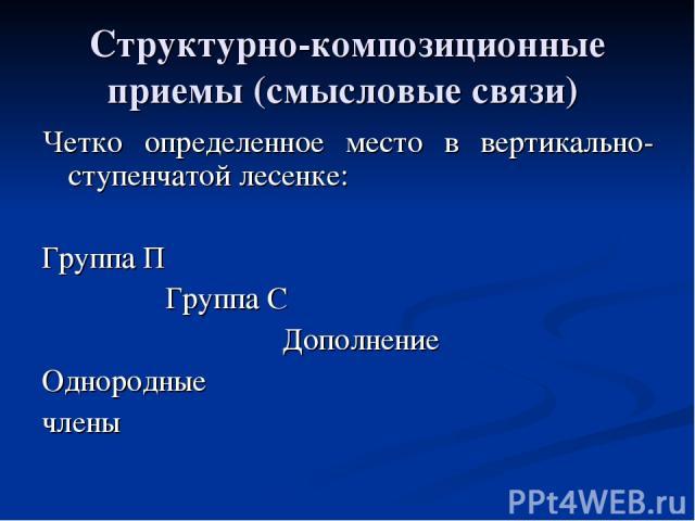 Структурно-композиционные приемы (смысловые связи) Четко определенное место в вертикально-ступенчатой лесенке: Группа П Группа С Дополнение Однородные члены
