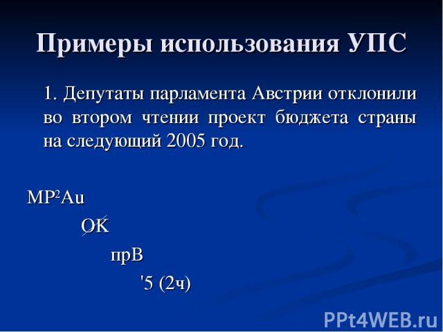 Примеры использования УПС 1. Депутаты парламента Австрии отклонили во втором чтении проект бюджета страны на следующий 2005 год. МР2Аu OK прВ '5 (2ч)