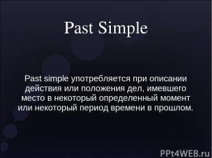 Past Simple Past simple употребляется при описании действия или положения дел, и