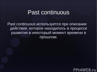 Past continuous Past continuous используется при описании действия, которое нахо