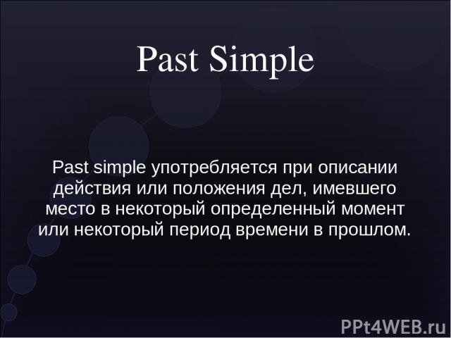 Past Simple Past simple употребляется при описании действия или положения дел, имевшего место в некоторый определенный момент или некоторый период времени в прошлом.