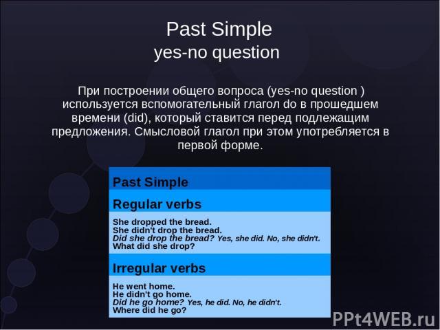 Past Simple yes-no question При построении общего вопроса (yes-no question ) используется вспомогательный глагол do в прошедшем времени (did), который ставится перед подлежащим предложения. Смысловой глагол при этом употребляется в первой форме. Pas…