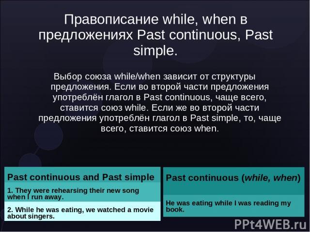 Правописание while, when в предложениях Past continuous, Past simple. Выбор союза while/when зависит от структуры предложения. Если во второй части предложения употреблён глагол в Past continuous, чаще всего, ставится союз while. Если же во второй ч…