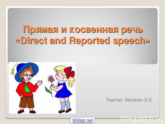 Прямая и косвенная речь «Direct and Reported speech» Teacher: Manerko S.S. 900igr.net