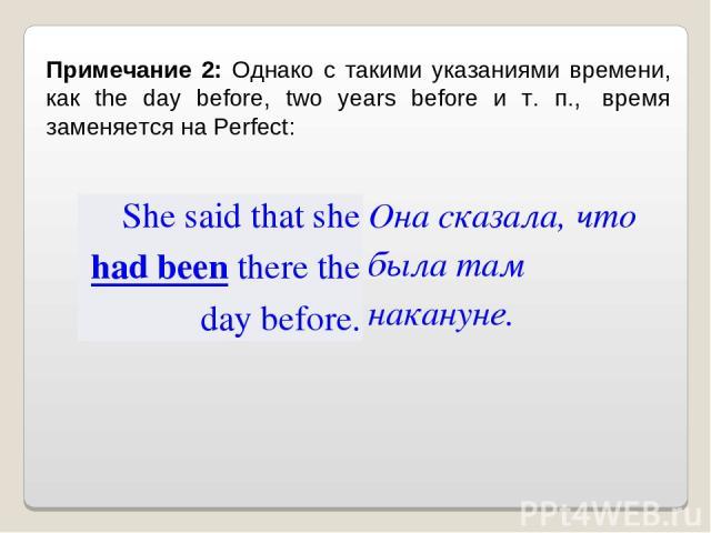 Примечание 2: Однако с такими указаниями времени, как the day before, two years before и т. п., время заменяется на Perfect: She said that she had been there the day before. Она сказала, что была там накануне.