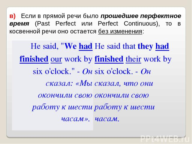 в) Если в прямой речи было прошедшее перфектное время (Past Perfect или Perfect Continuous), то в косвенной речи оно остается без изменения: He said,