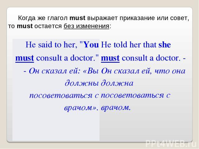 Когда же глагол must выражает приказание или совет, то must остается без изменения: He said to her,