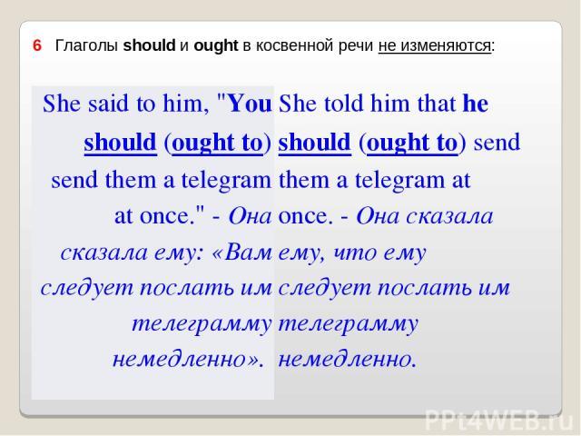 6 Глаголы should и ought в косвенной речи не изменяются: She said to him,