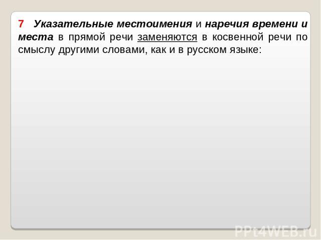 7 Указательные местоимения и наречия времени и места в прямой речи заменяются в косвенной речи по смыслу другими словами, как и в русском языке: