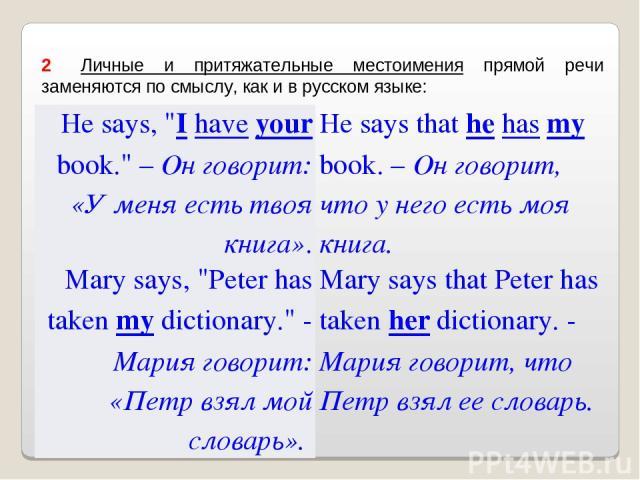 2 Личные и притяжательные местоимения прямой речи заменяются по смыслу, как и в русском языке: He says,