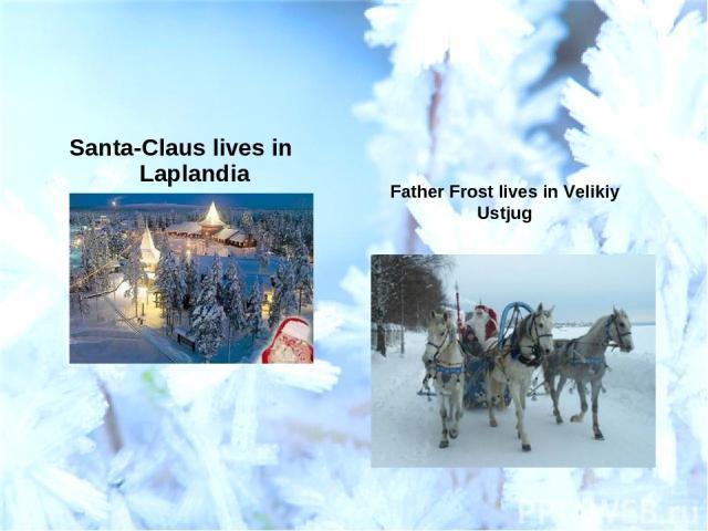 Santa-Claus lives in Laplandia Father Frost lives in Velikiy Ustjug