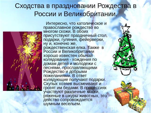 Сходства в праздновании Рождества в России и Великобритании. Интересно, что католическое и православное рождество во многом схожи. В обоих присутствуют праздничный стол, подарки, гуляния, фейерверки, ну и, конечно же, рождественская елка. Также в Ро…