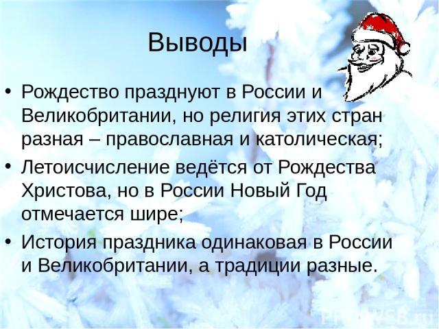 Выводы Рождество празднуют в России и Великобритании, но религия этих стран разная – православная и католическая; Летоисчисление ведётся от Рождества Христова, но в России Новый Год отмечается шире; История праздника одинаковая в России и Великобрит…