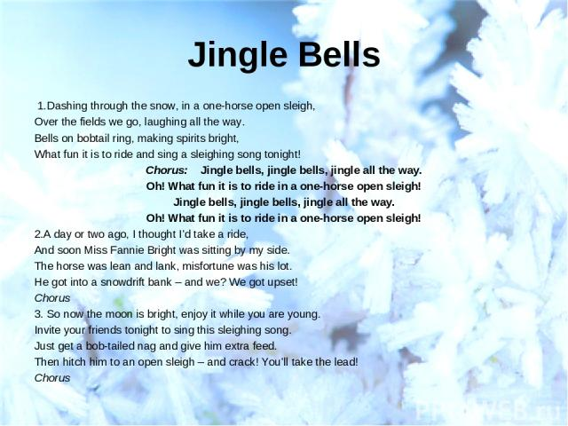 Jingle Bells 1.Dashing through the snow, in a one-horse open sleigh, Over the fields we go, laughing all the way. Bells on bobtail ring, making spirits bright, What fun it is to ride and sing a sleighing song tonight! Chorus: Jingle bells, jingle b…