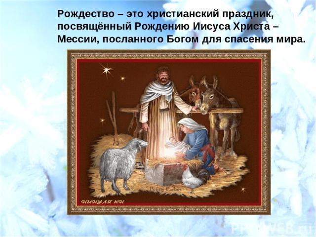 Рождество – это христианский праздник, посвящённый Рождению Иисуса Христа – Мессии, посланного Богом для спасения мира.