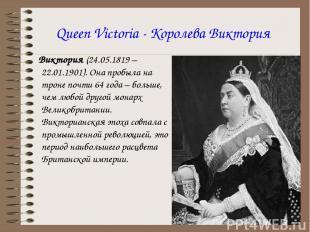 Queen Victoria - Королева Виктория Виктория (24.05.1819 – 22.01.1901). Она пробы