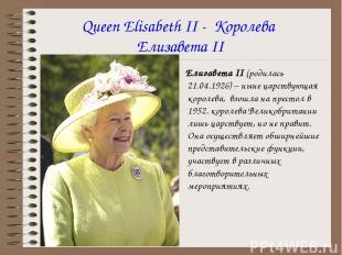 Queen Elisabeth II - Королева Елизавета II Елизавета II (родилась 21.04.1926) –
