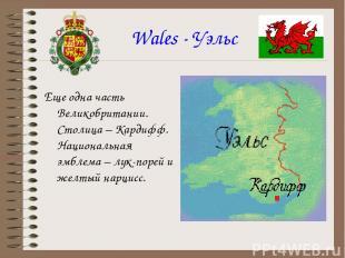 Wales - Уэльс Еще одна часть Великобритании. Столица – Кардифф. Национальная эмб