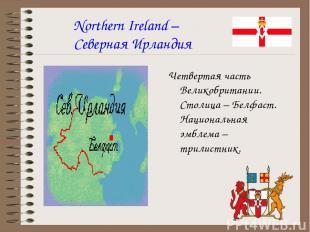 Northern Ireland – Северная Ирландия Четвертая часть Великобритании. Столица – Б