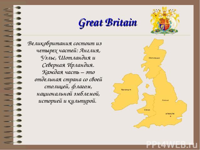 Great Britain Великобритания состоит из четырех частей: Англия, Уэльс, Шотландия и Северная Ирландия. Каждая часть – это отдельная страна со своей столицей, флагом, национальной эмблемой, историей и культурой.
