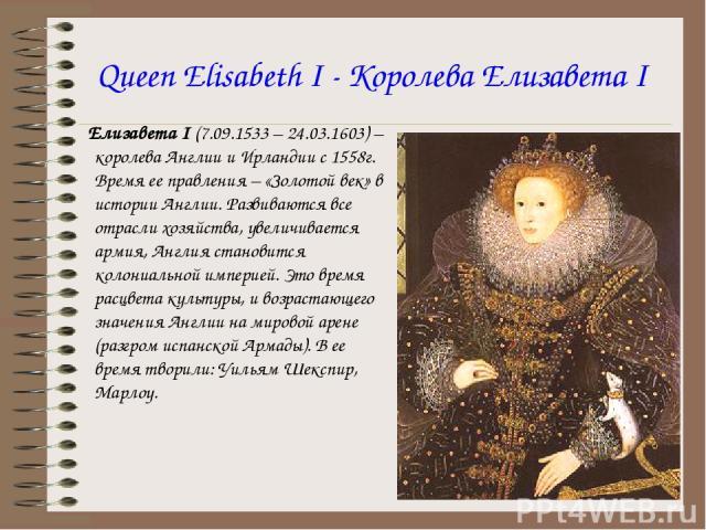 Queen Elisabeth I - Королева Елизавета I Елизавета I (7.09.1533 – 24.03.1603) – королева Англии и Ирландии с 1558г. Время ее правления – «Золотой век» в истории Англии. Развиваются все отрасли хозяйства, увеличивается армия, Англия становится колони…